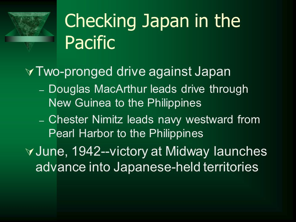 Checking Japan in the Pacific  Two-pronged drive against Japan – Douglas MacArthur leads drive through New Guinea to the Philippines – Chester Nimitz