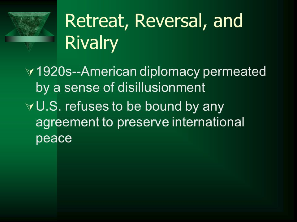 Retreat, Reversal, and Rivalry  1920s--American diplomacy permeated by a sense of disillusionment  U.S. refuses to be bound by any agreement to pres
