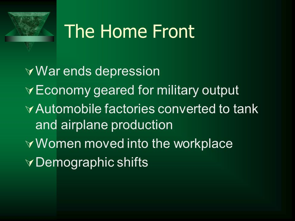 The Home Front  War ends depression  Economy geared for military output  Automobile factories converted to tank and airplane production  Women mov