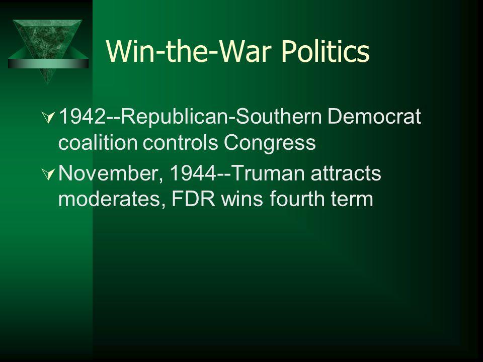 Win-the-War Politics  1942--Republican-Southern Democrat coalition controls Congress  November, 1944--Truman attracts moderates, FDR wins fourth term