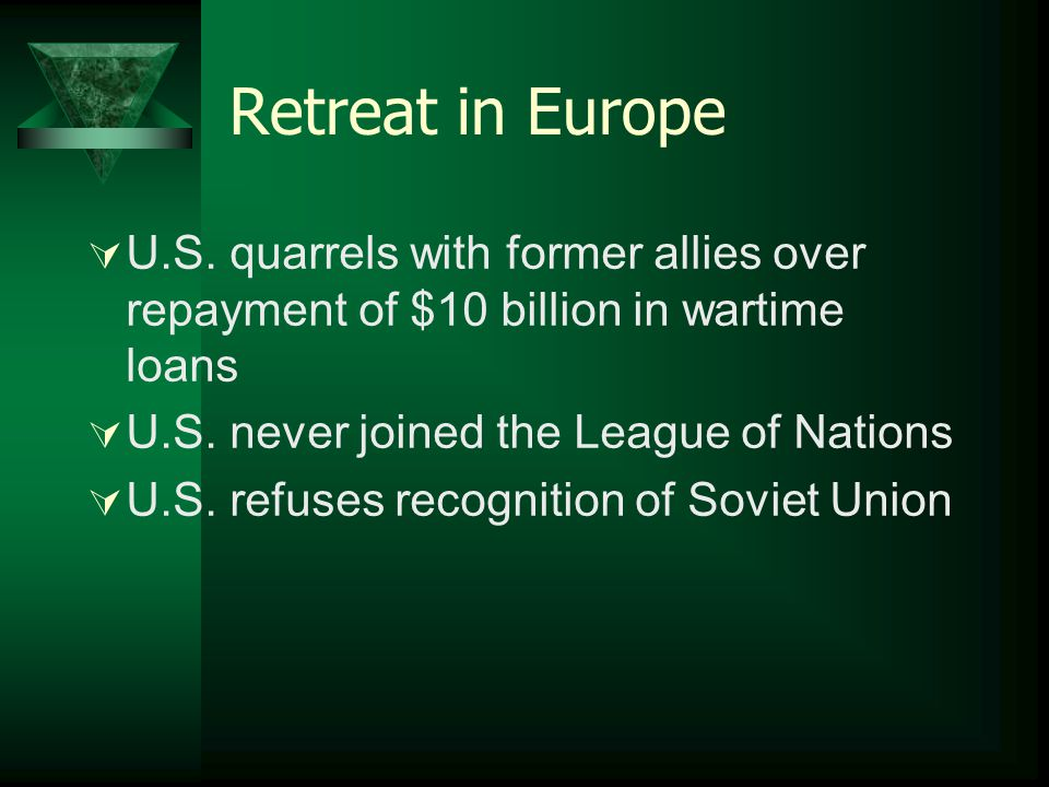 Retreat in Europe  U.S. quarrels with former allies over repayment of $10 billion in wartime loans  U.S. never joined the League of Nations  U.S. r