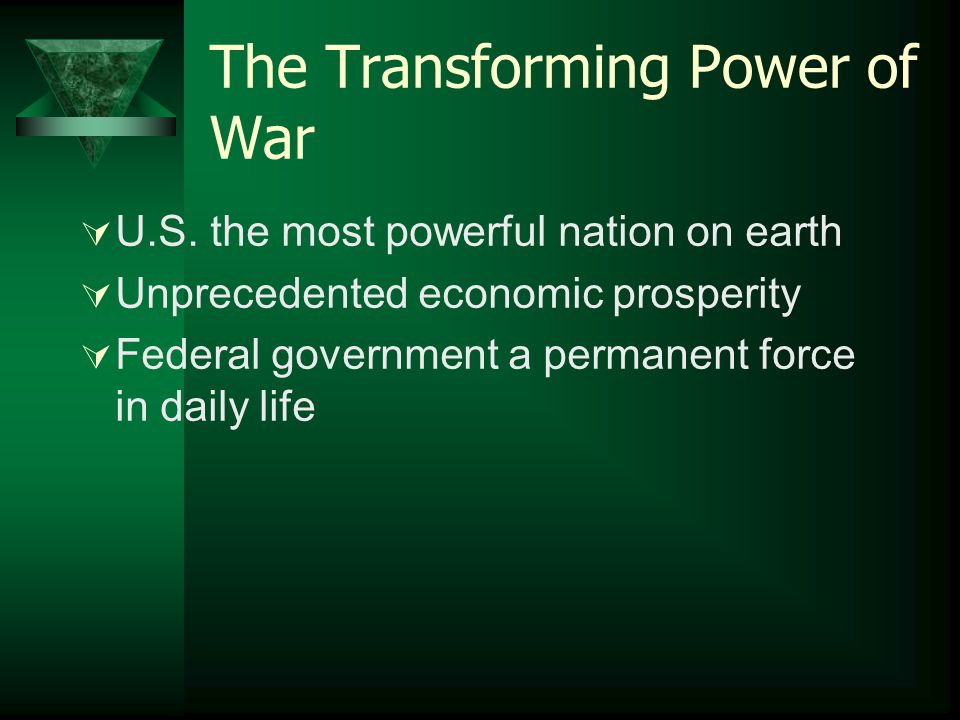 The Transforming Power of War  U.S. the most powerful nation on earth  Unprecedented economic prosperity  Federal government a permanent force in d