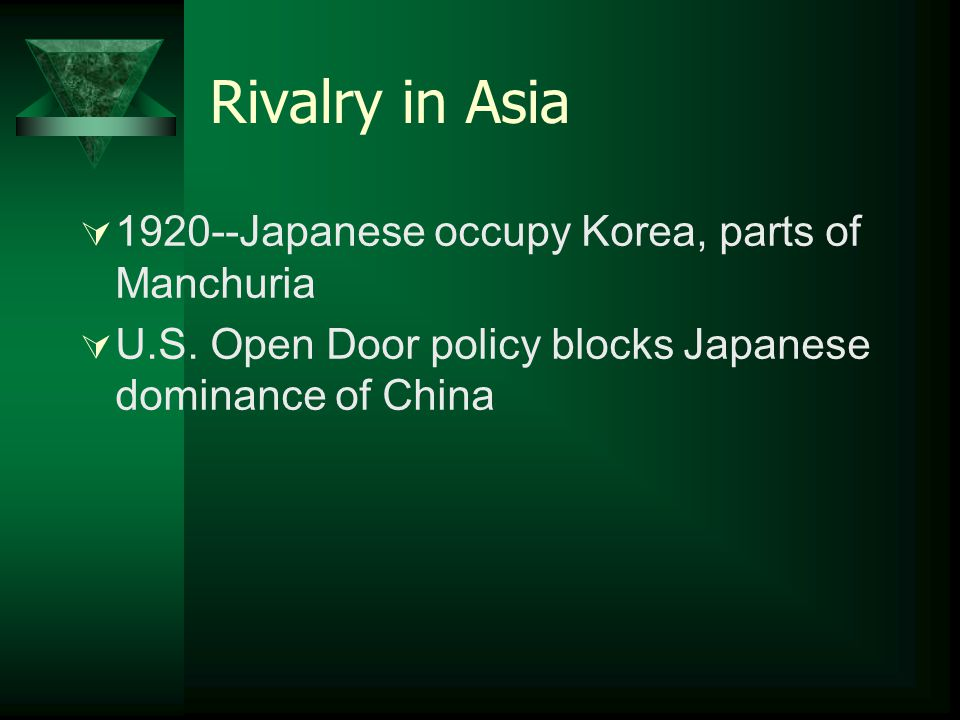 Rivalry in Asia  1920--Japanese occupy Korea, parts of Manchuria  U.S. Open Door policy blocks Japanese dominance of China