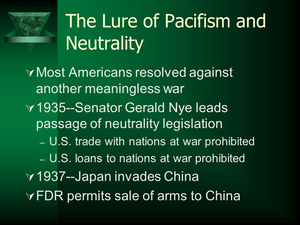 The Lure of Pacifism and Neutrality  Most Americans resolved against another meaningless war  1935--Senator Gerald Nye leads passage of neutrality l