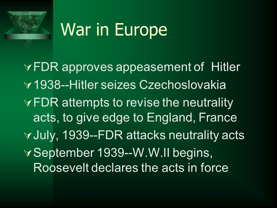 War in Europe  FDR approves appeasement of Hitler  1938--Hitler seizes Czechoslovakia  FDR attempts to revise the neutrality acts, to give edge to