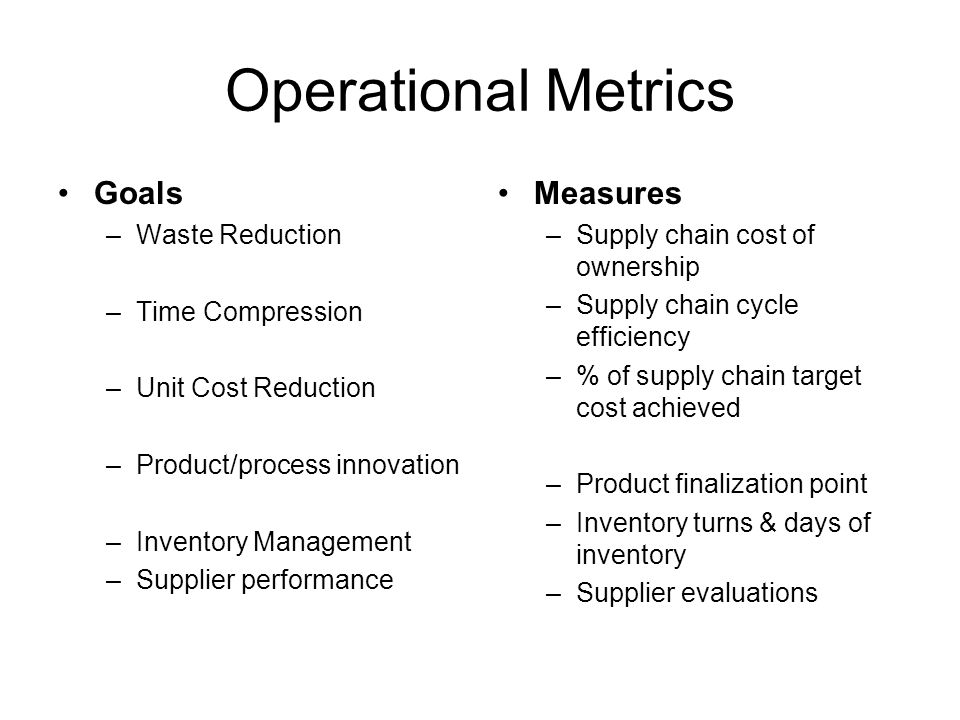 Operational Metrics Goals –Waste Reduction –Time Compression –Unit Cost Reduction –Product/process innovation –Inventory Management –Supplier performa