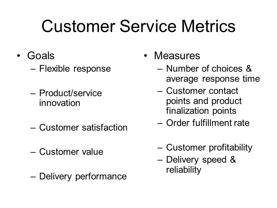 Customer Service Metrics Goals –Flexible response –Product/service innovation –Customer satisfaction –Customer value –Delivery performance Measures –N