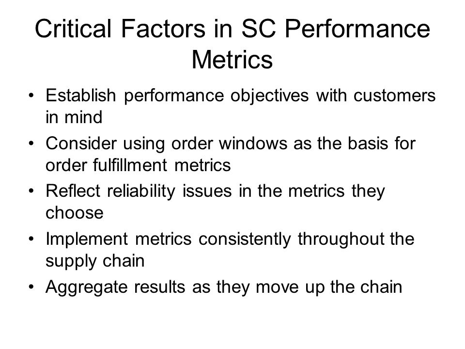 Critical Factors in SC Performance Metrics Establish performance objectives with customers in mind Consider using order windows as the basis for order