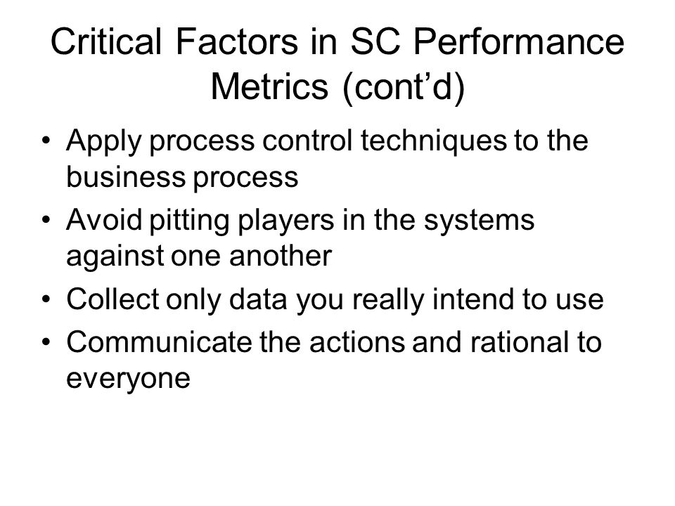 Critical Factors in SC Performance Metrics (cont'd) Apply process control techniques to the business process Avoid pitting players in the systems agai