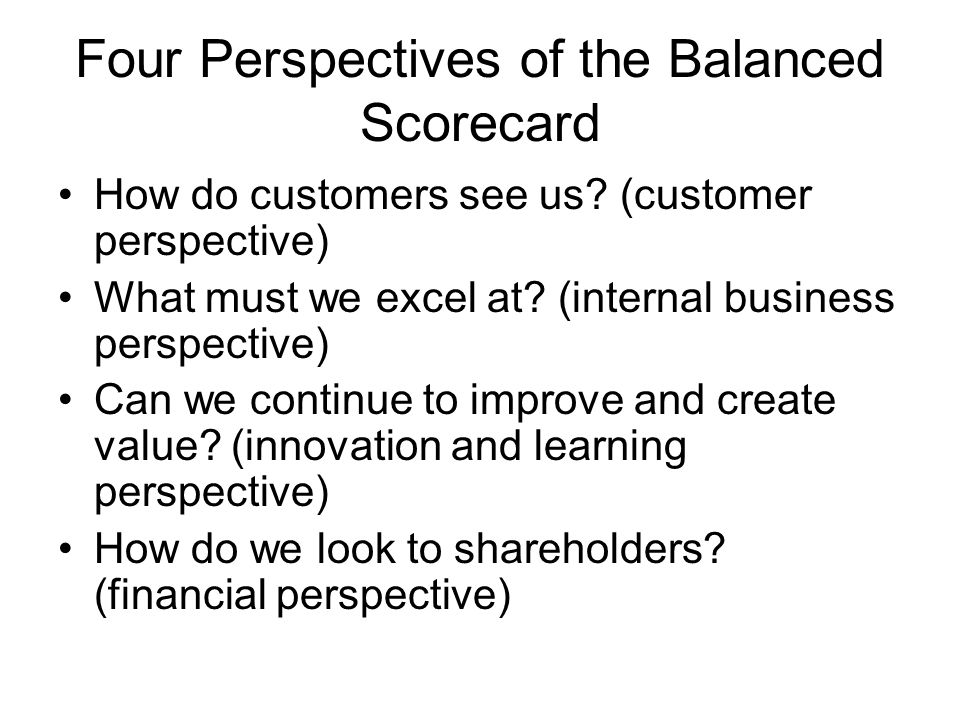 Four Perspectives of the Balanced Scorecard How do customers see us? (customer perspective) What must we excel at? (internal business perspective) Can
