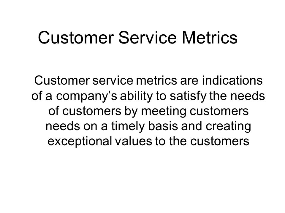 Customer Service Metrics Customer service metrics are indications of a company's ability to satisfy the needs of customers by meeting customers needs on a timely basis and creating exceptional values to the customers