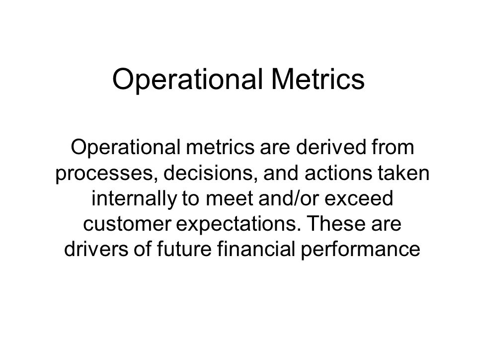 Operational Metrics Operational metrics are derived from processes, decisions, and actions taken internally to meet and/or exceed customer expectation