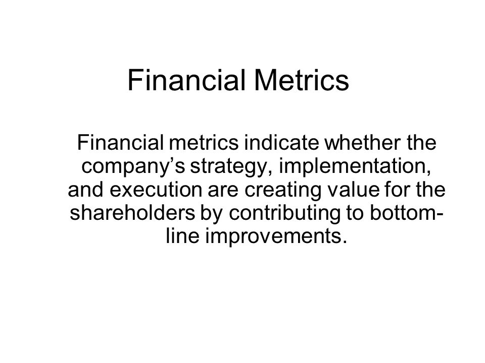 Financial Metrics Financial metrics indicate whether the company's strategy, implementation, and execution are creating value for the shareholders by