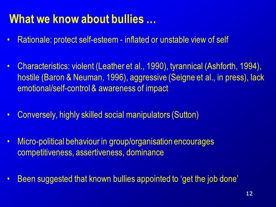 What we know about bullies … Rationale: protect self-esteem - inflated or unstable view of self Characteristics: violent (Leather et al., 1990), tyrannical (Ashforth, 1994), hostile (Baron & Neuman, 1996), aggressive (Seigne et al., in press), lack emotional/self-control & awareness of impact Conversely, highly skilled social manipulators (Sutton) Micro-political behaviour in group/organisation encourages competitiveness, assertiveness, dominance Been suggested that known bullies appointed to 'get the job done' 12