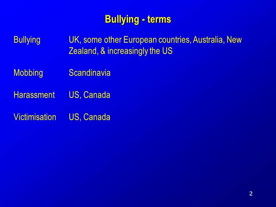 Bullying - terms BullyingUK, some other European countries, Australia, New Zealand, & increasingly the US MobbingScandinavia HarassmentUS, Canada VictimisationUS, Canada 2
