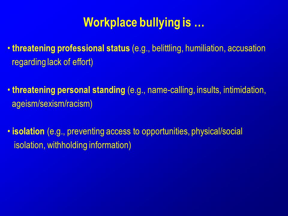 Workplace bullying is … threatening professional status (e.g., belittling, humiliation, accusation regarding lack of effort) threatening personal stan
