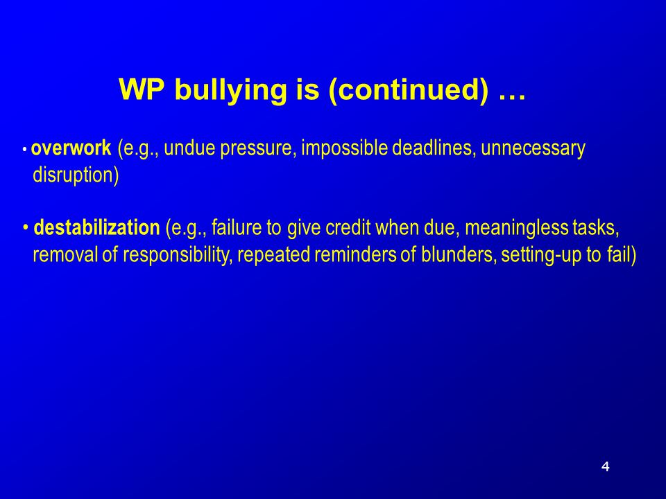 overwork (e.g., undue pressure, impossible deadlines, unnecessary disruption) destabilization (e.g., failure to give credit when due, meaningless tasks, removal of responsibility, repeated reminders of blunders, setting-up to fail) WP bullying is (continued) … 4