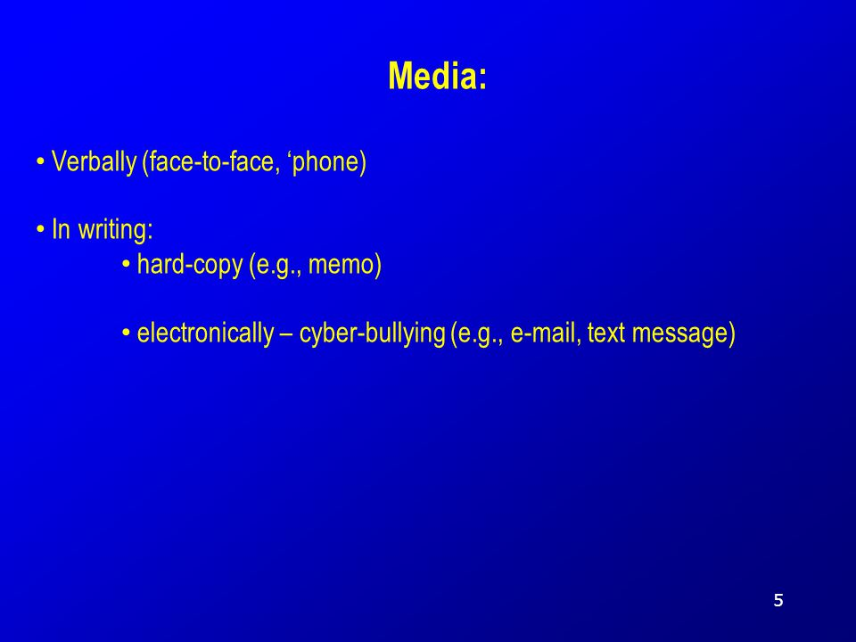 Media: Verbally (face-to-face, 'phone) In writing: hard-copy (e.g., memo) electronically – cyber-bullying (e.g., e-mail, text message) 5