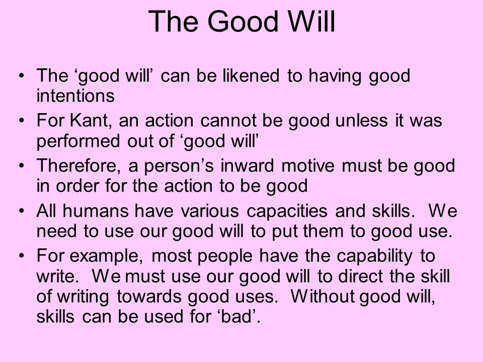 The Good Will The 'good will' can be likened to having good intentions For Kant, an action cannot be good unless it was performed out of 'good will' T