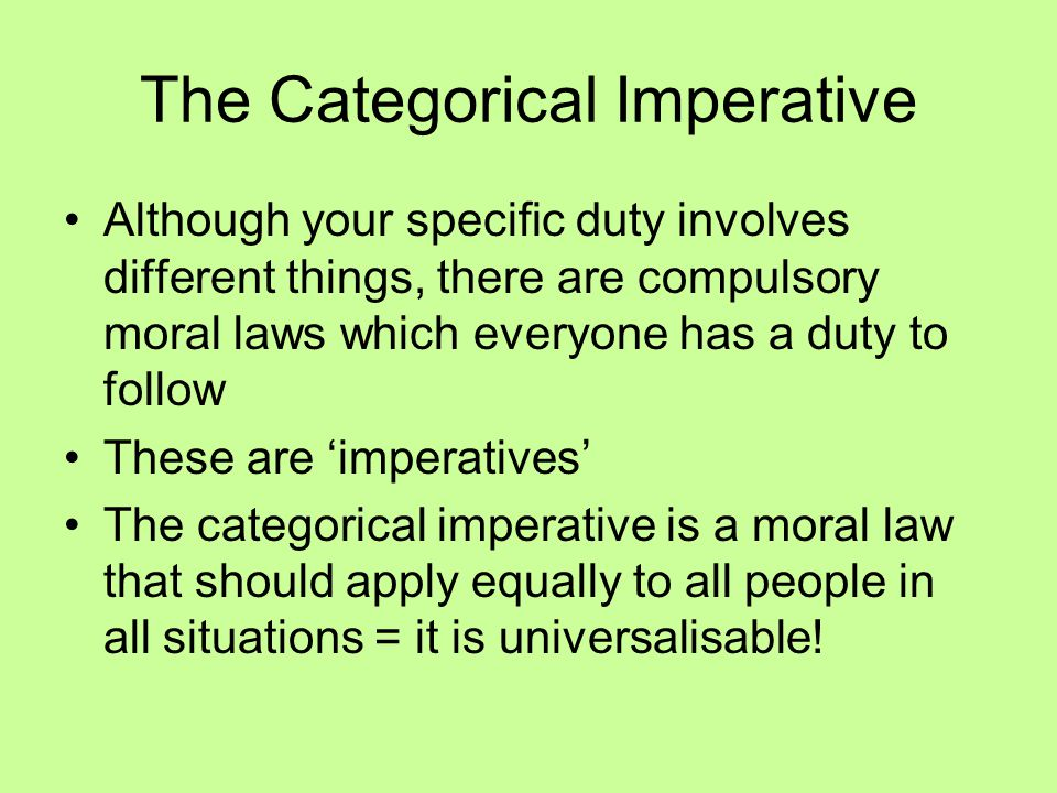 The Categorical Imperative Although your specific duty involves different things, there are compulsory moral laws which everyone has a duty to follow