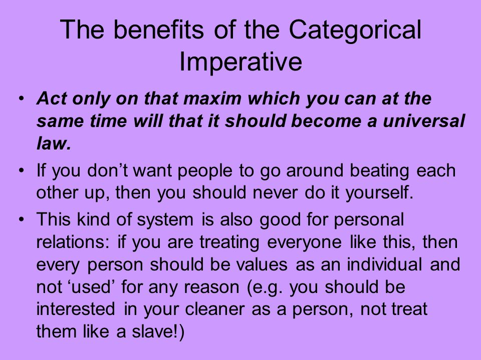 The benefits of the Categorical Imperative Act only on that maxim which you can at the same time will that it should become a universal law. If you do