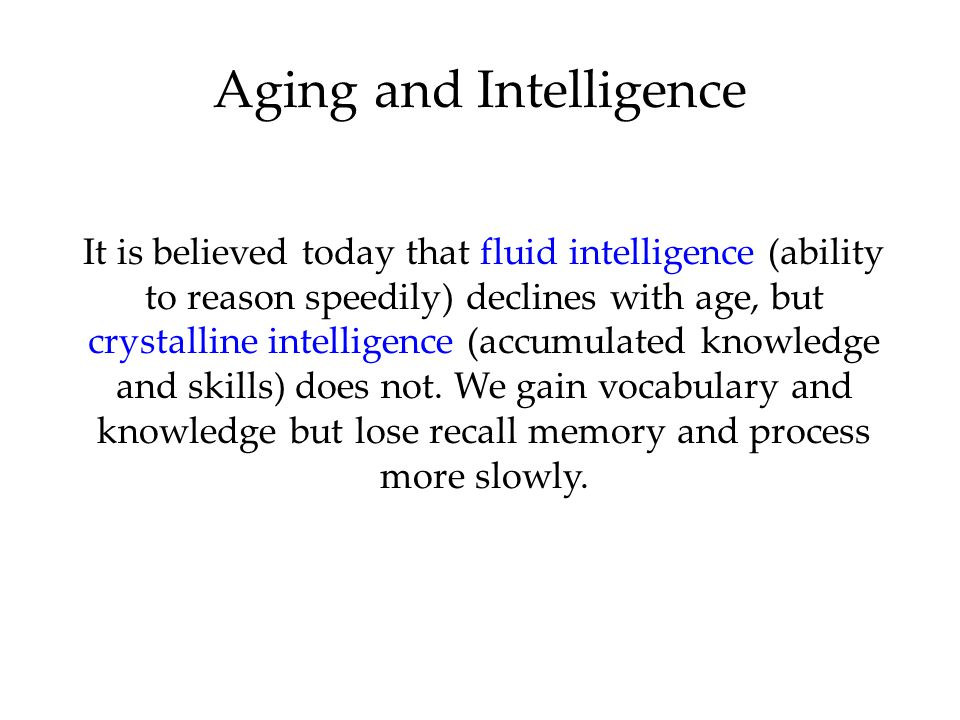 Aging and Intelligence It is believed today that fluid intelligence (ability to reason speedily) declines with age, but crystalline intelligence (accu