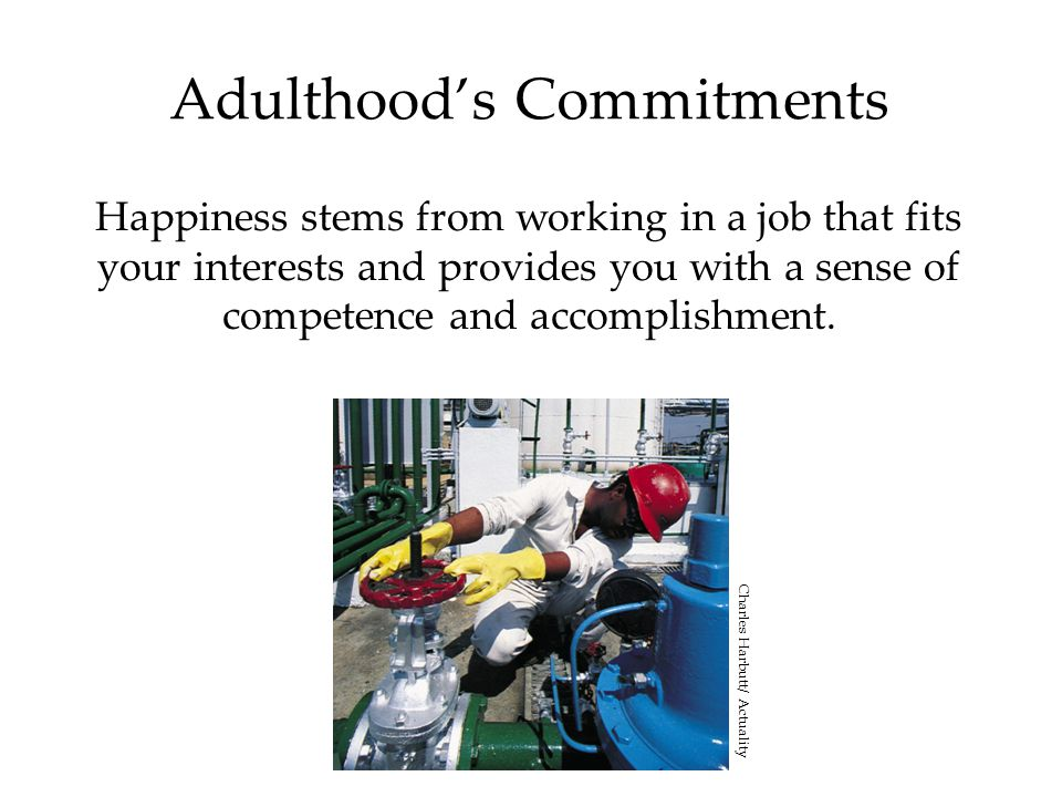 Adulthood's Commitments Happiness stems from working in a job that fits your interests and provides you with a sense of competence and accomplishment.