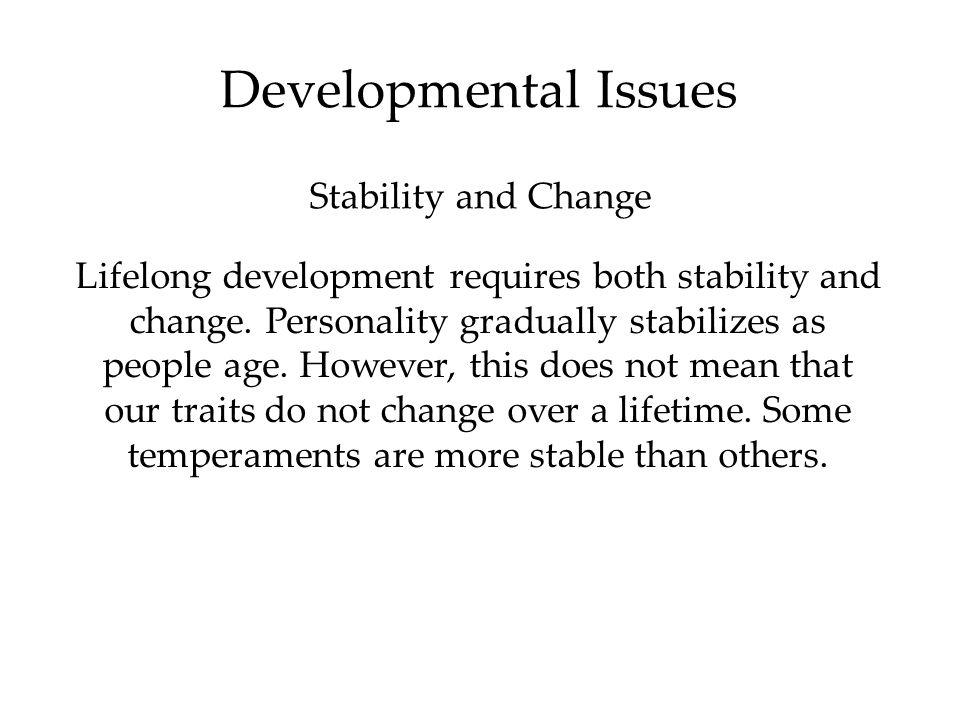 Developmental Issues Lifelong development requires both stability and change. Personality gradually stabilizes as people age. However, this does not m