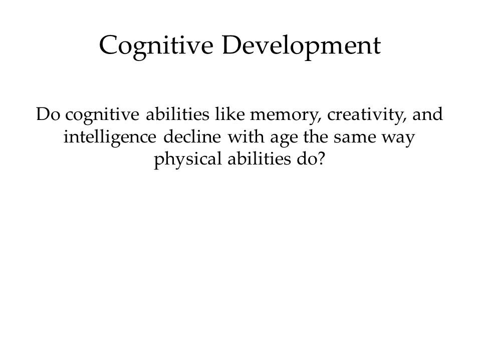 Cognitive Development Do cognitive abilities like memory, creativity, and intelligence decline with age the same way physical abilities do?