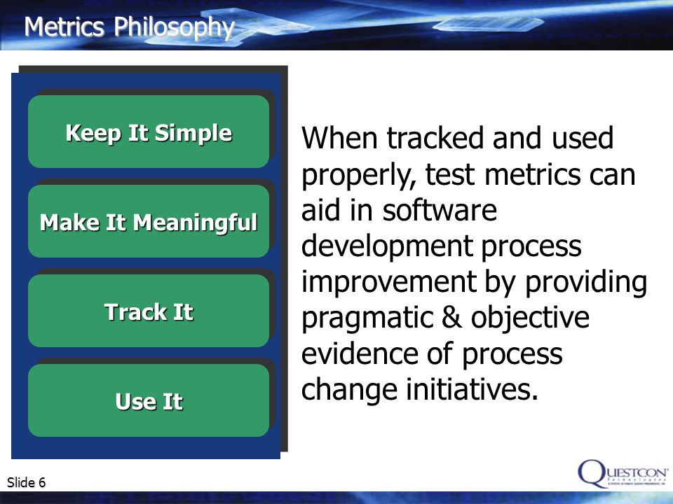 Slide 6 Metrics Philosophy When tracked and used properly, test metrics can aid in software development process improvement by providing pragmatic & objective evidence of process change initiatives.