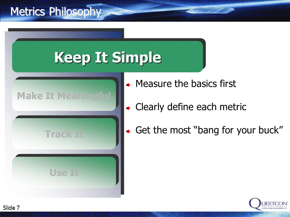 Slide 8 Metrics Philosophy Metrics are useless if they are meaningless (use GQM model) Must be able to interpret the results Metrics interpretation should be objective Make It Meaningful Keep It Simple Track It Use It