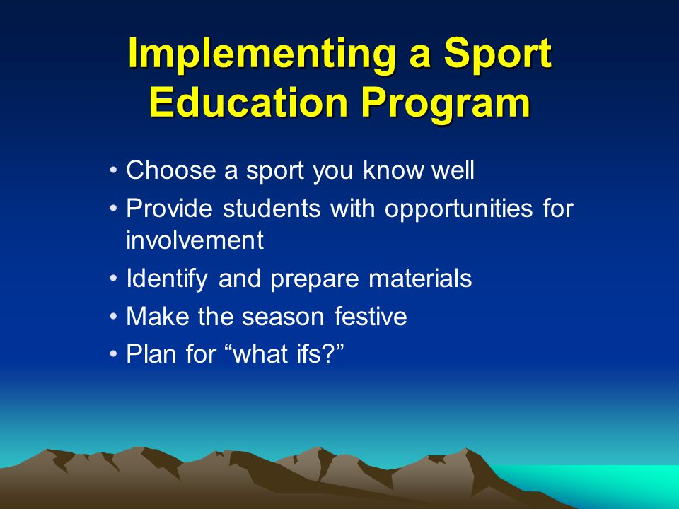 Implementing a Sport Education Program Choose a sport you know well Provide students with opportunities for involvement Identify and prepare materials Make the season festive Plan for what ifs