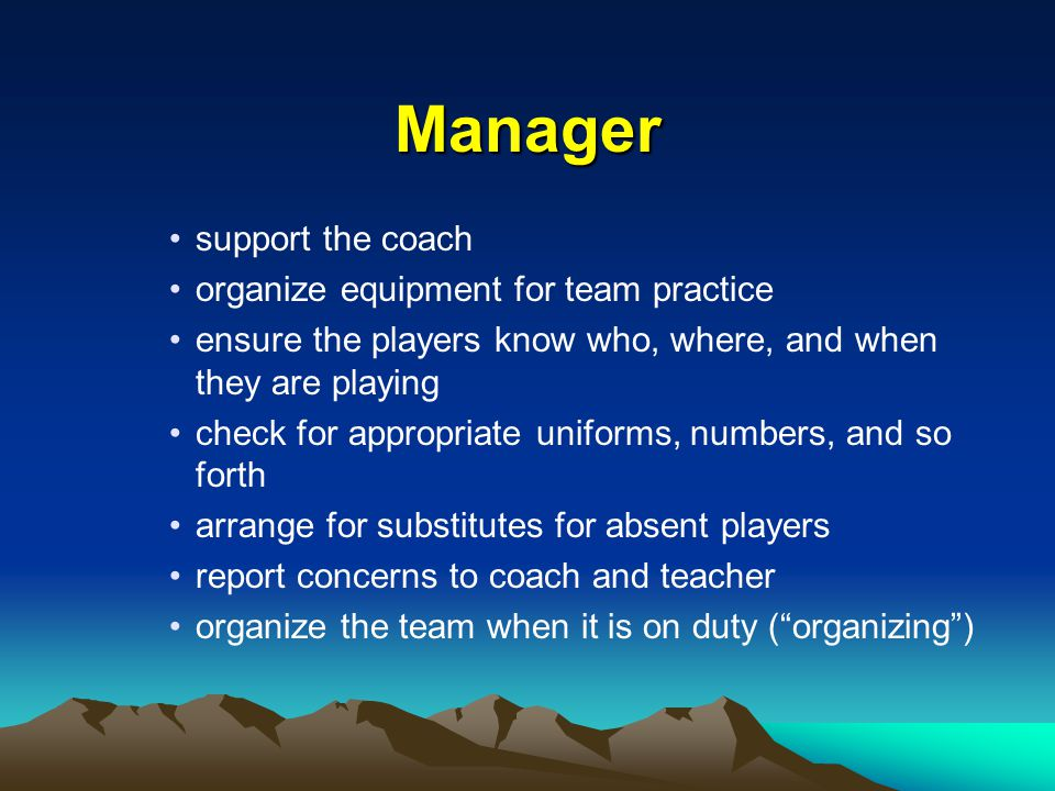 Manager support the coach organize equipment for team practice ensure the players know who, where, and when they are playing check for appropriate uniforms, numbers, and so forth arrange for substitutes for absent players report concerns to coach and teacher organize the team when it is on duty ( organizing )
