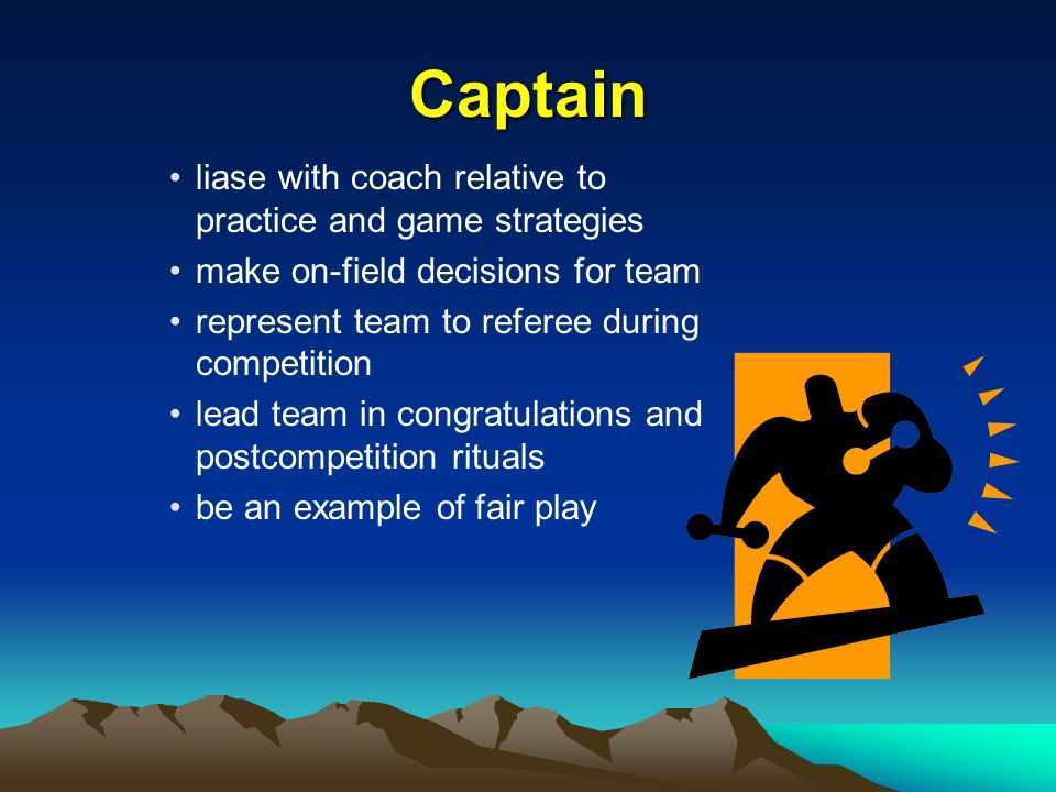 Captain liase with coach relative to practice and game strategies make on-field decisions for team represent team to referee during competition lead team in congratulations and postcompetition rituals be an example of fair play
