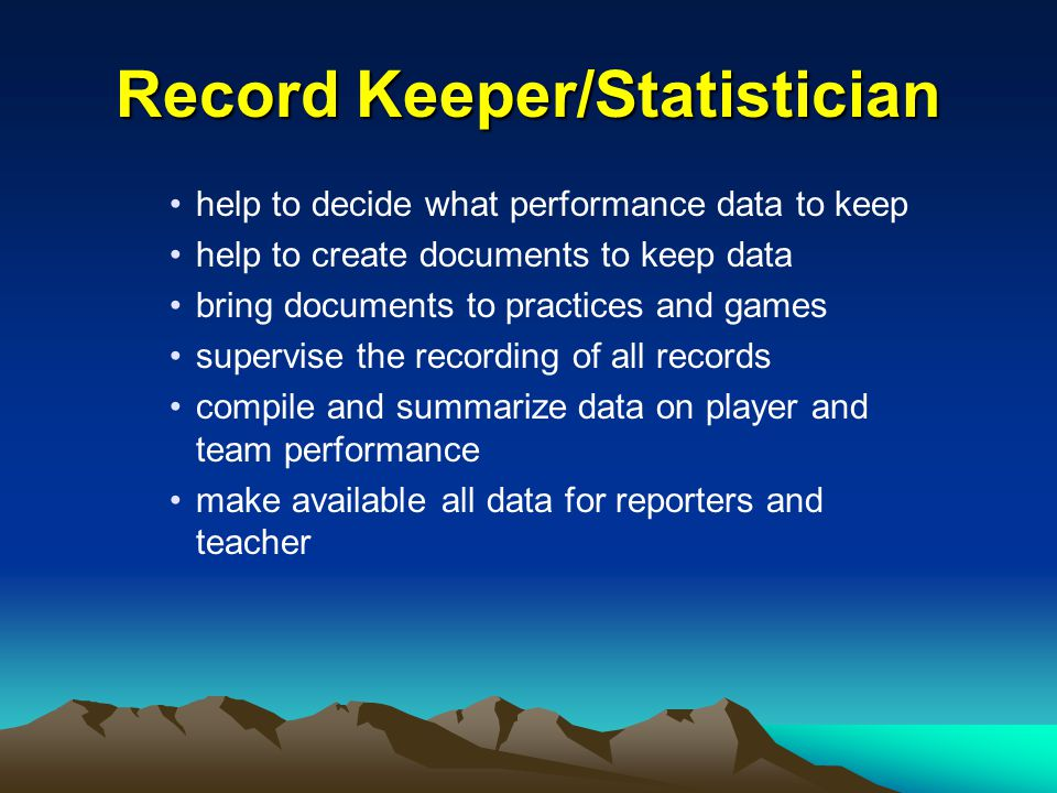 Record Keeper/Statistician help to decide what performance data to keep help to create documents to keep data bring documents to practices and games supervise the recording of all records compile and summarize data on player and team performance make available all data for reporters and teacher