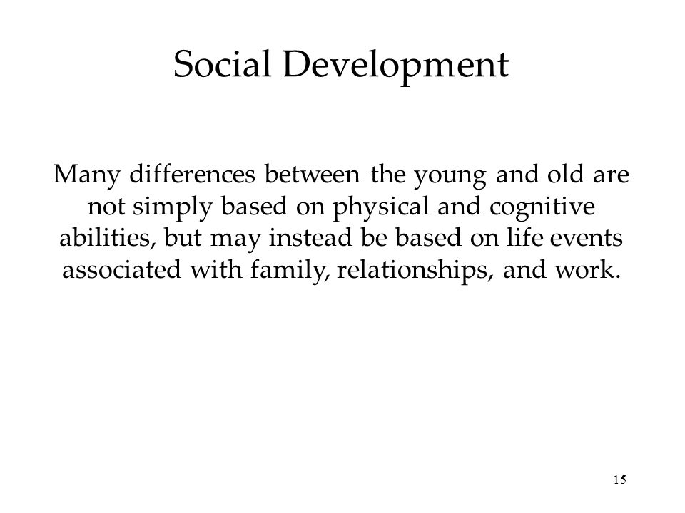 15 Social Development Many differences between the young and old are not simply based on physical and cognitive abilities, but may instead be based on