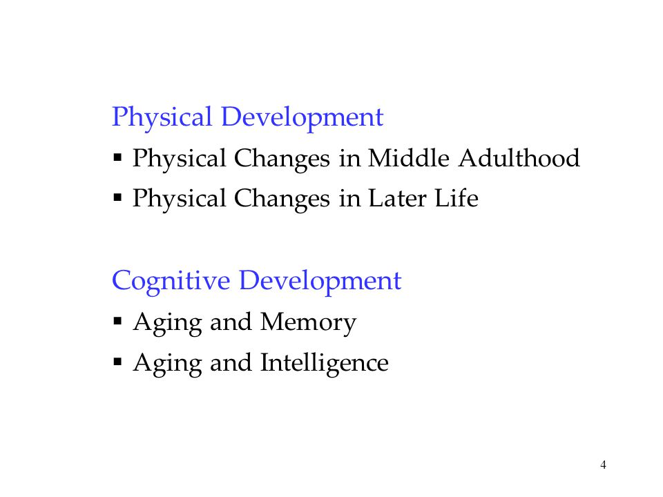 4 Physical Development  Physical Changes in Middle Adulthood  Physical Changes in Later Life Cognitive Development  Aging and Memory  Aging and In