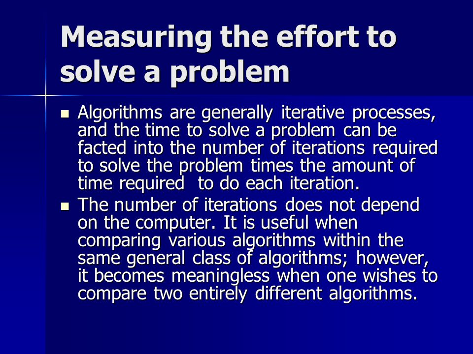 Measuring the effort to solve a problem Algorithms are generally iterative processes, and the time to solve a problem can be facted into the number of