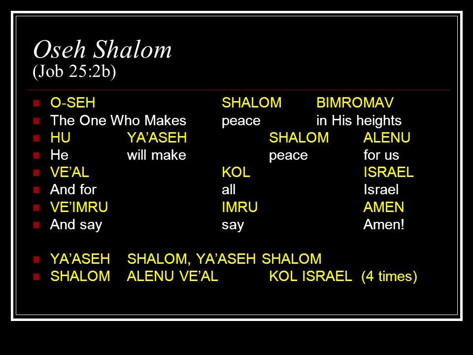 Oseh Shalom (Job 25:2b) O-SEH SHALOMBIMROMAV The One Who Makespeacein His heights HUYA'ASEHSHALOMALENU Hewill makepeacefor us VE'ALKOLISRAEL And for allIsrael VE'IMRUIMRUAMEN And saysayAmen.