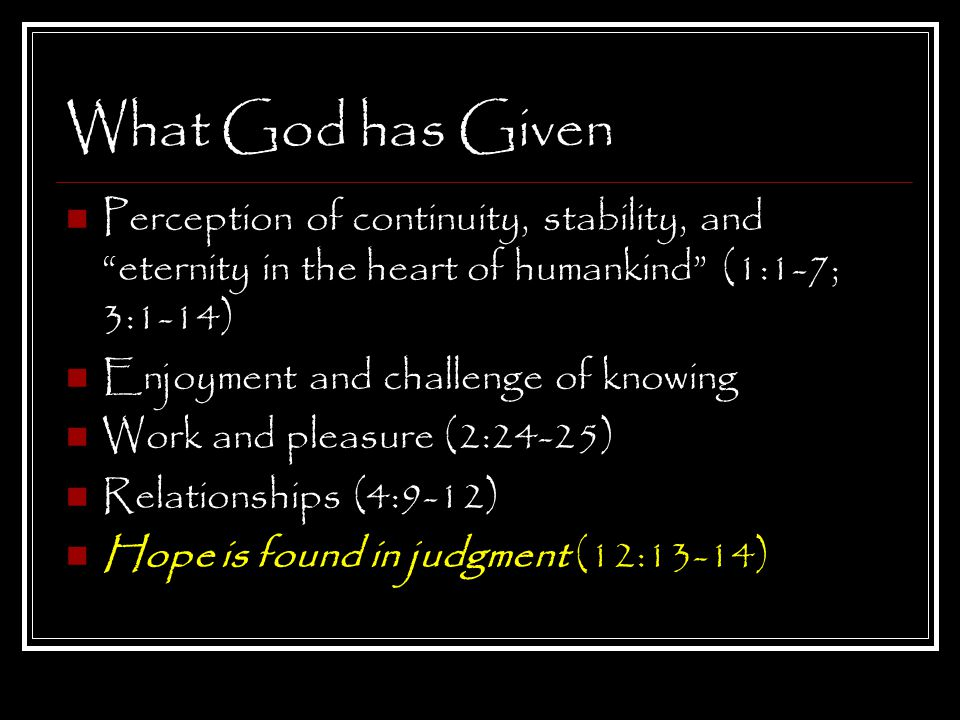 What God has Given Perception of continuity, stability, and eternity in the heart of humankind (1:1-7; 3:1-14) Enjoyment and challenge of knowing Work and pleasure (2:24-25) Relationships (4:9-12) Hope is found in judgment (12:13-14)