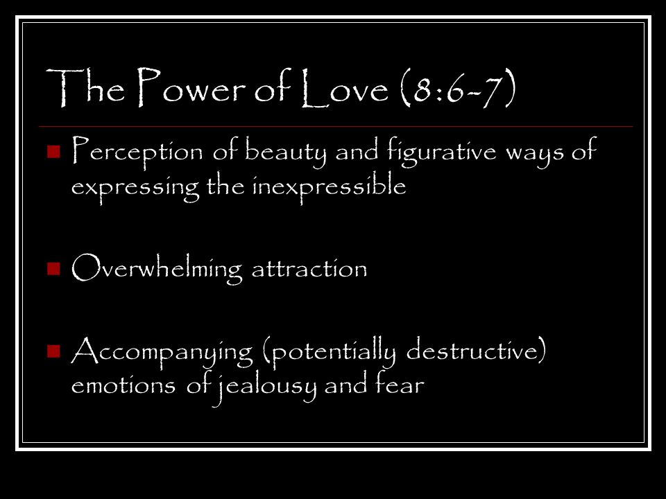 The Power of Love (8:6-7) Perception of beauty and figurative ways of expressing the inexpressible Overwhelming attraction Accompanying (potentially destructive) emotions of jealousy and fear