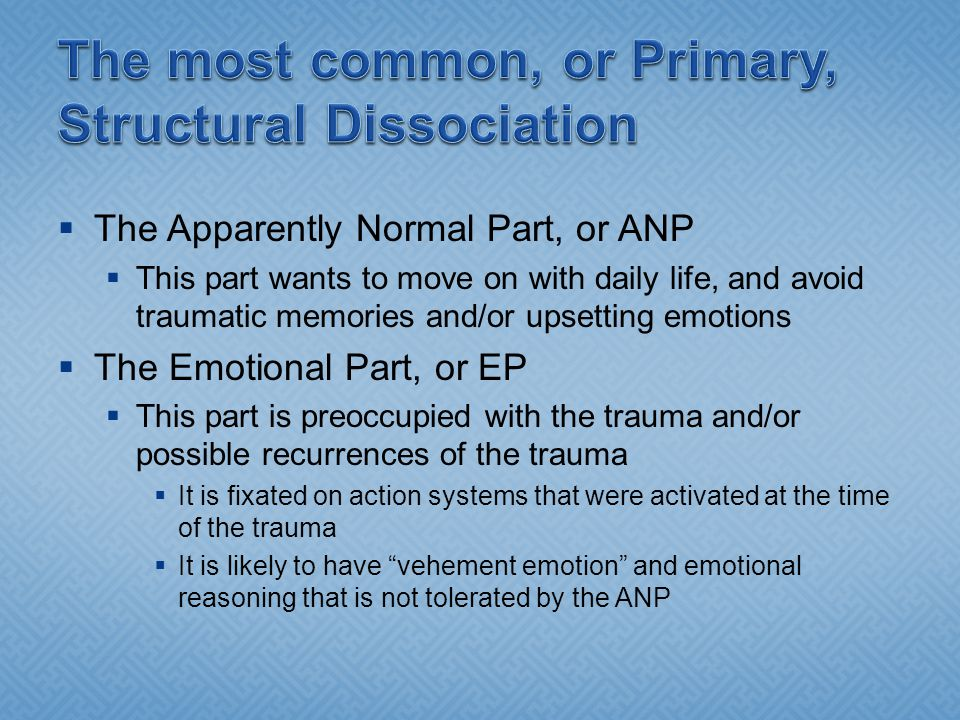  The Apparently Normal Part, or ANP  This part wants to move on with daily life, and avoid traumatic memories and/or upsetting emotions  The Emotional Part, or EP  This part is preoccupied with the trauma and/or possible recurrences of the trauma  It is fixated on action systems that were activated at the time of the trauma  It is likely to have vehement emotion and emotional reasoning that is not tolerated by the ANP