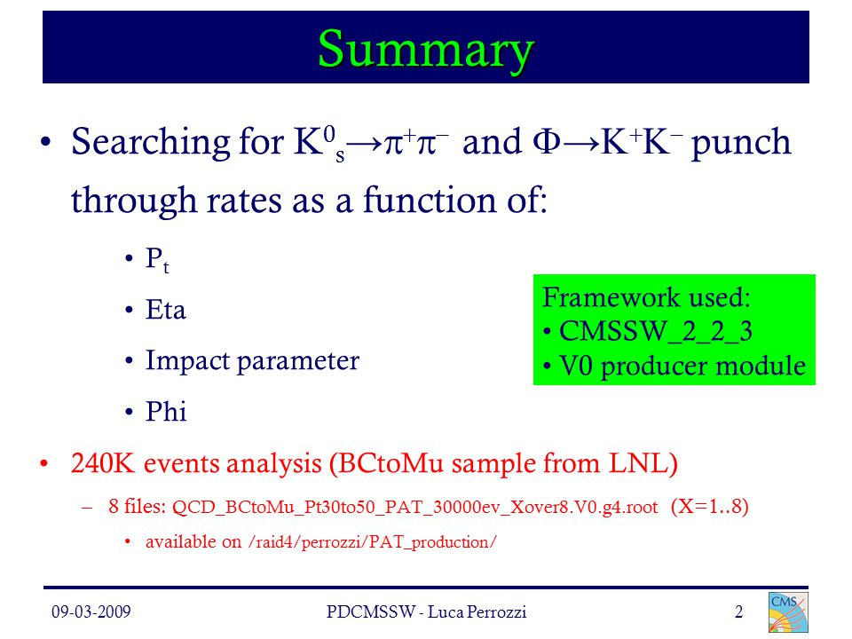 09-03-2009PDCMSSW - Luca Perrozzi2 Summary Searching for K 0 s →     and  →     punch through rates as a function of: P t Eta Impact parameter Phi 240K events analysis (BCtoMu sample from LNL) –8 files: QCD_BCtoMu_Pt30to50_PAT_30000ev_Xover8.V0.g4.root (X=1..8) available on /raid4/perrozzi/PAT_production/ Framework used: CMSSW_2_2_3 V0 producer module