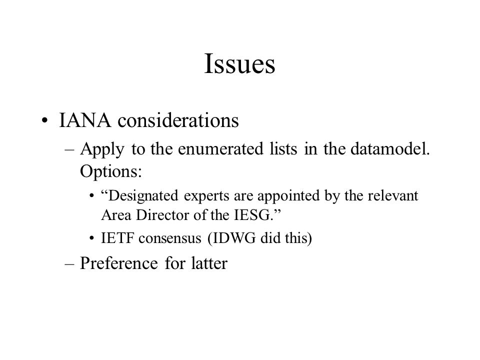 "Issues IANA considerations –Apply to the enumerated lists in the datamodel. Options: ""Designated experts are appointed by the relevant Area Director o"