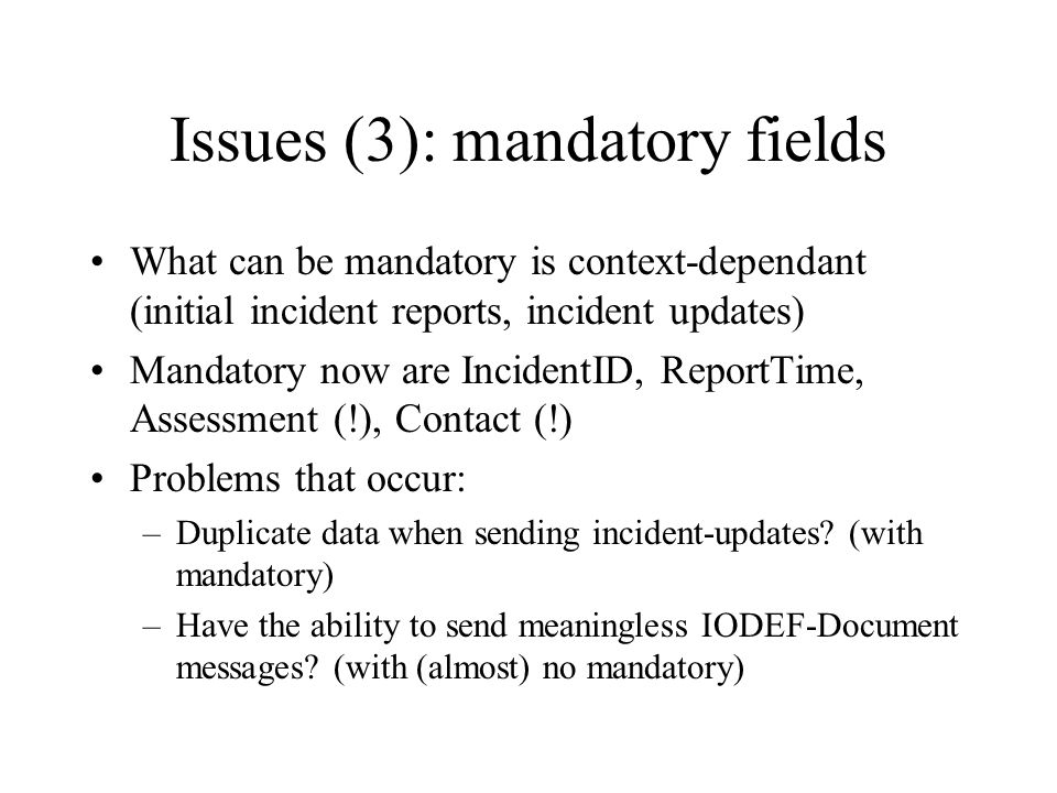 Issues (3): mandatory fields What can be mandatory is context-dependant (initial incident reports, incident updates) Mandatory now are IncidentID, Rep