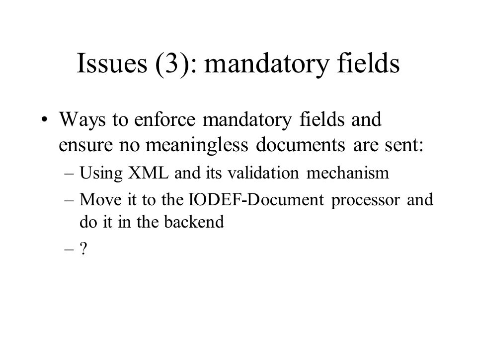 Issues (3): mandatory fields Ways to enforce mandatory fields and ensure no meaningless documents are sent: –Using XML and its validation mechanism –M