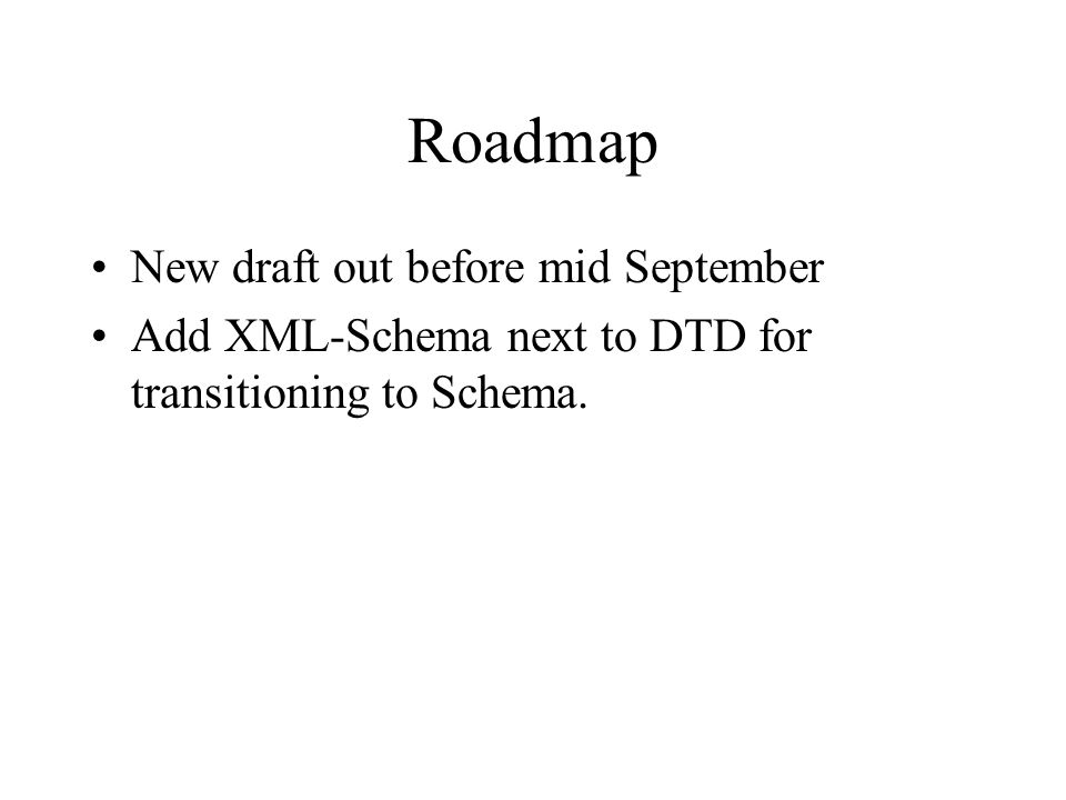 Roadmap New draft out before mid September Add XML-Schema next to DTD for transitioning to Schema.