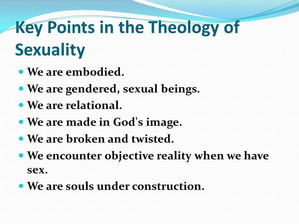 Key Points in the Theology of Sexuality We are embodied.