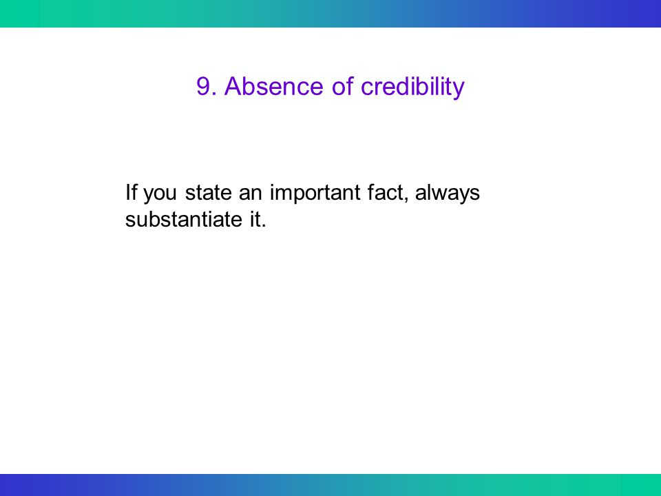 9. Absence of credibility If you state an important fact, always substantiate it.