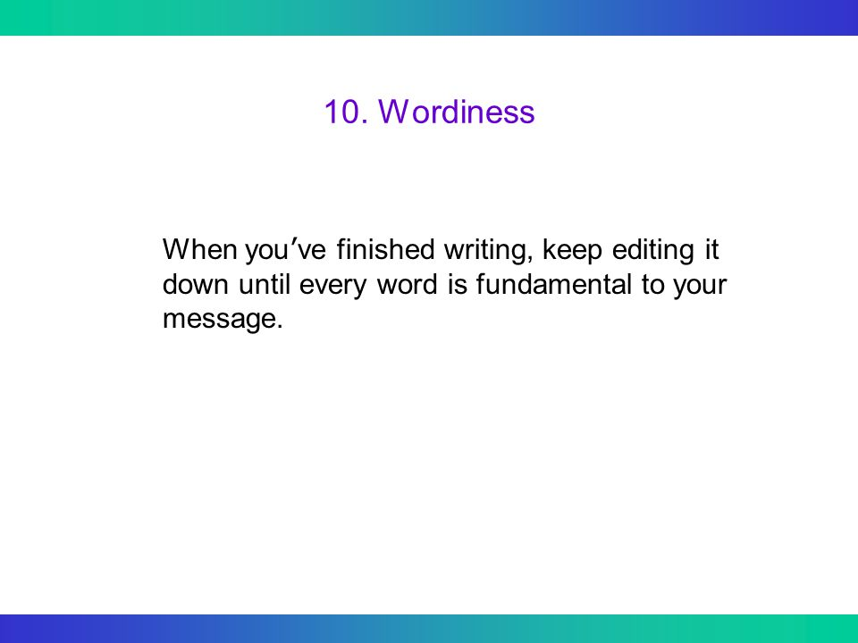 10. Wordiness When you ' ve finished writing, keep editing it down until every word is fundamental to your message.